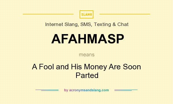 What does AFAHMASP mean? It stands for A Fool and His Money Are Soon Parted