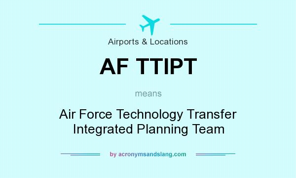 What does AF TTIPT mean? It stands for Air Force Technology Transfer Integrated Planning Team