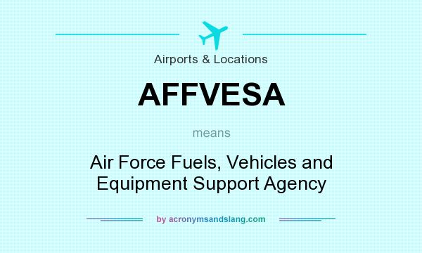 What does AFFVESA mean? It stands for Air Force Fuels, Vehicles and Equipment Support Agency