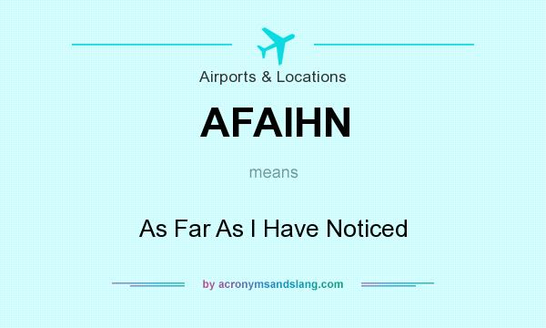 What does AFAIHN mean? It stands for As Far As I Have Noticed