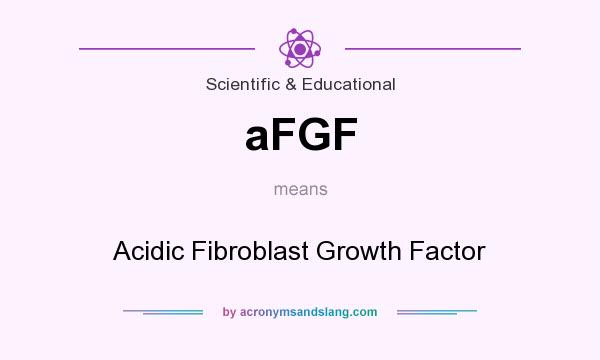 What does aFGF mean? It stands for Acidic Fibroblast Growth Factor