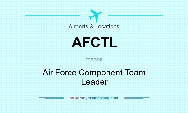 What does AFCTL mean? It stands for Air Force Component Team Leader