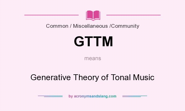 What does GTTM mean? It stands for Generative Theory of Tonal Music