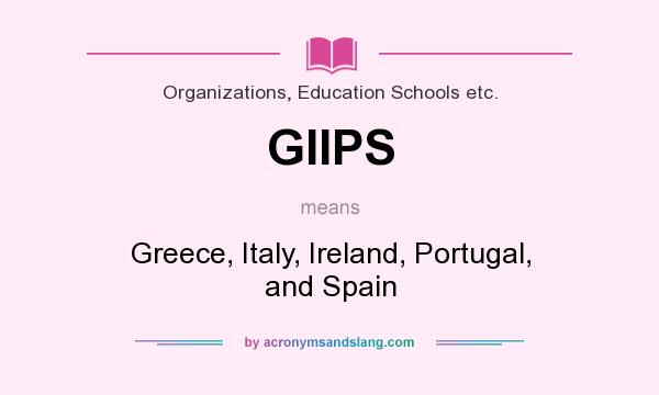 What does GIIPS mean? It stands for Greece, Italy, Ireland, Portugal, and Spain