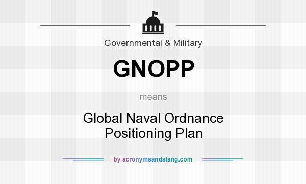 What does GNOPP mean? It stands for Global Naval Ordnance Positioning Plan