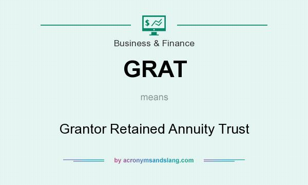 What does GRAT mean? It stands for Grantor Retained Annuity Trust