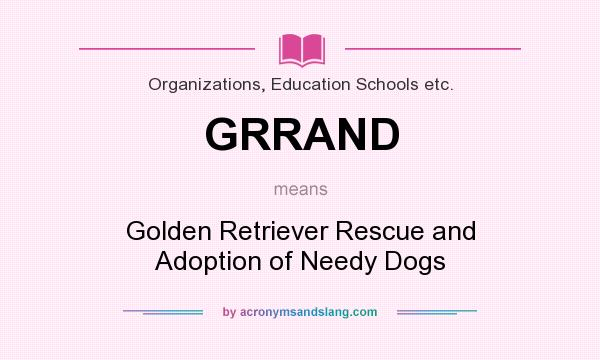 What does GRRAND mean? It stands for Golden Retriever Rescue and Adoption of Needy Dogs