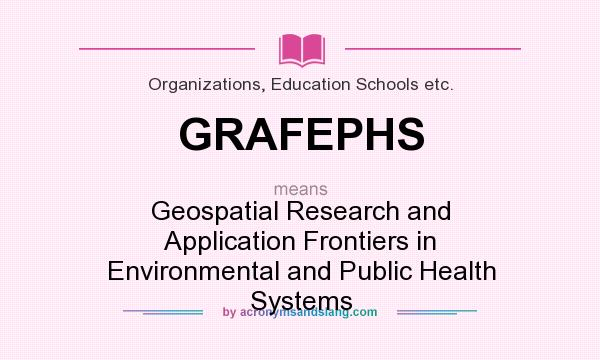 What does GRAFEPHS mean? It stands for Geospatial Research and Application Frontiers in Environmental and Public Health Systems