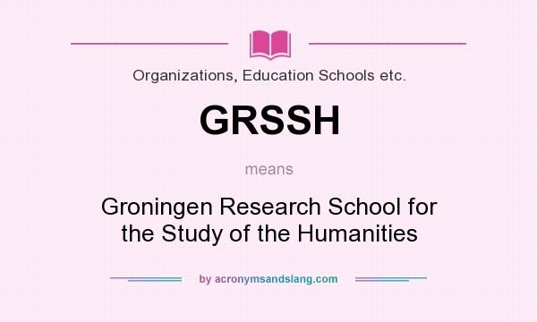 What does GRSSH mean? It stands for Groningen Research School for the Study of the Humanities
