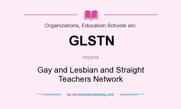 What does GLSTN mean? It stands for Gay and Lesbian and Straight Teachers Network