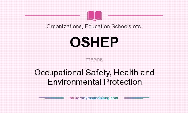 What does OSHEP mean? It stands for Occupational Safety, Health and Environmental Protection