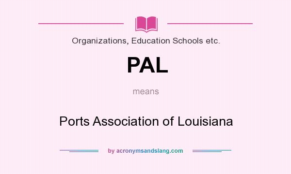 What does PAL mean? It stands for Ports Association of Louisiana