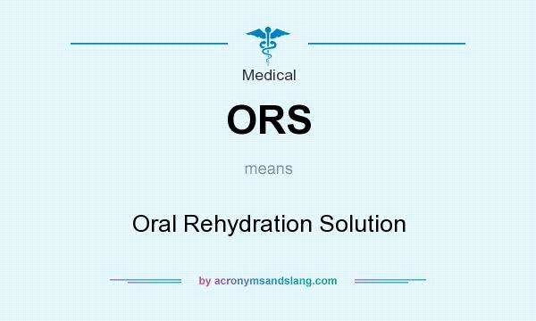 What does ORS mean? It stands for Oral Rehydration Solution