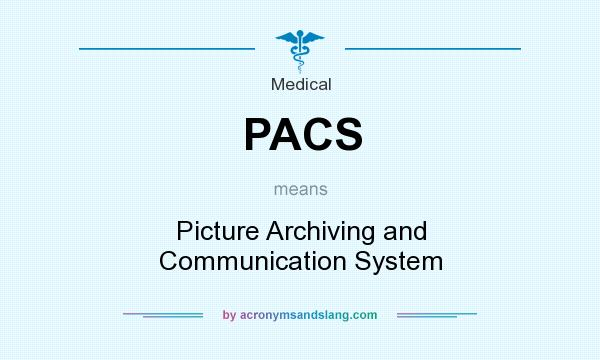 What does PACS mean? It stands for Picture Archiving and Communication System