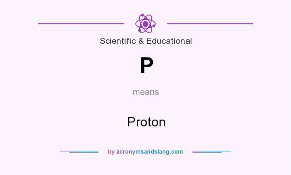What does P mean? It stands for Proton