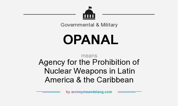 What does OPANAL mean? It stands for Agency for the Prohibition of Nuclear Weapons in Latin America & the Caribbean