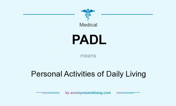 What does PADL mean? It stands for Personal Activities of Daily Living