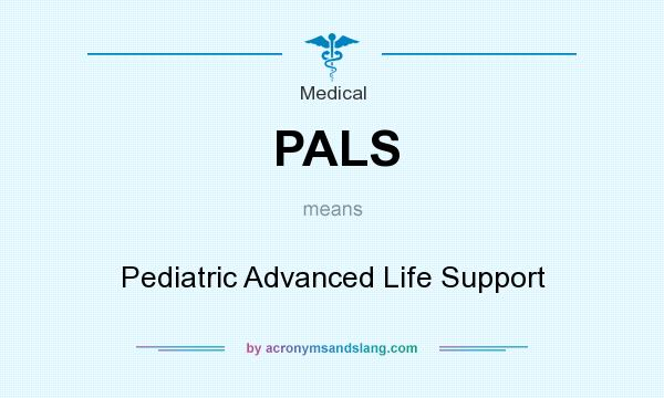 What does PALS mean? It stands for Pediatric Advanced Life Support