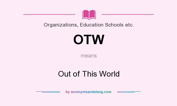What does OTW mean? It stands for Out of This World