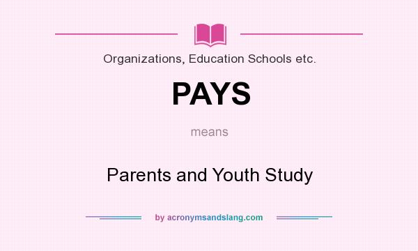 What does PAYS mean? It stands for Parents and Youth Study
