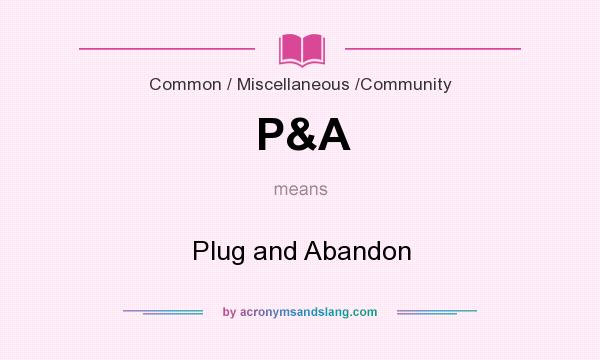 What does P&A mean? It stands for Plug and Abandon