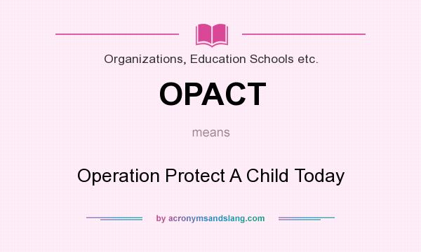 What does OPACT mean? It stands for Operation Protect A Child Today