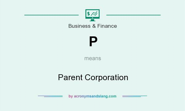 What does P mean? It stands for Parent Corporation