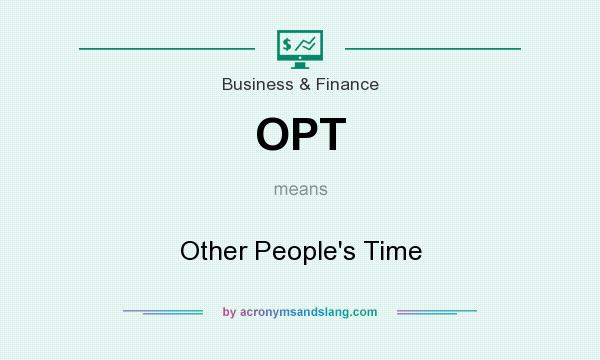 What does OPT mean? It stands for Other People`s Time