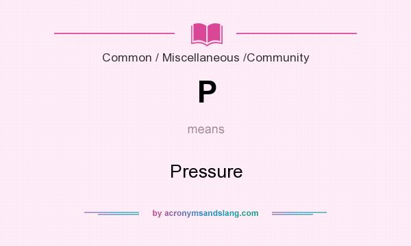 What does P mean? It stands for Pressure