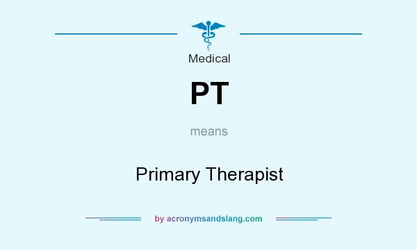 What does PT mean? It stands for Primary Therapist