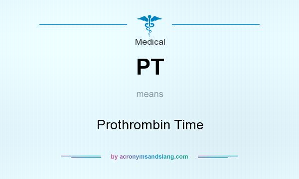What does PT mean? It stands for Prothrombin Time