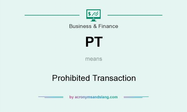 What does PT mean? It stands for Prohibited Transaction