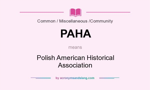 What does PAHA mean? It stands for Polish American Historical Association