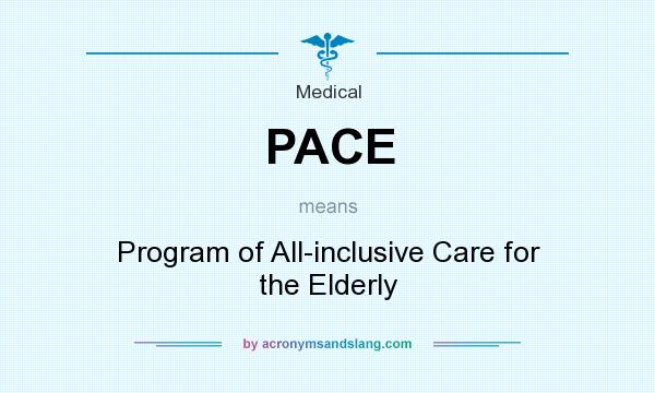 What does PACE mean? It stands for Program of All-inclusive Care for the Elderly