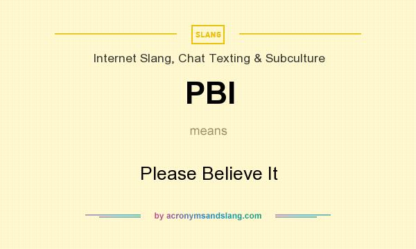 What does PBI mean? It stands for Please Believe It