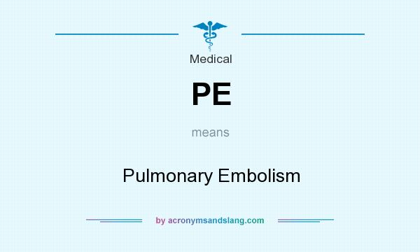 What does PE mean? It stands for Pulmonary Embolism