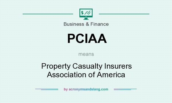 What does PCIAA mean? It stands for Property Casualty Insurers Association of America