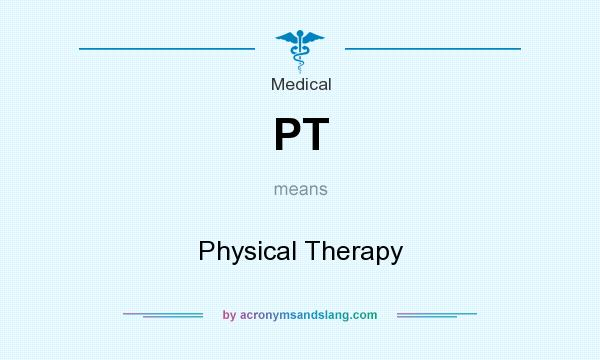 What does PT mean? It stands for Physical Therapy