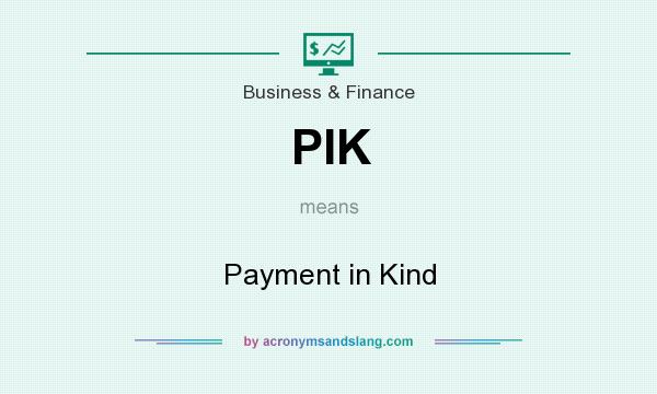What does PIK mean? It stands for Payment in Kind