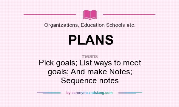 What does PLANS mean? It stands for Pick goals; List ways to meet goals; And make Notes; Sequence notes