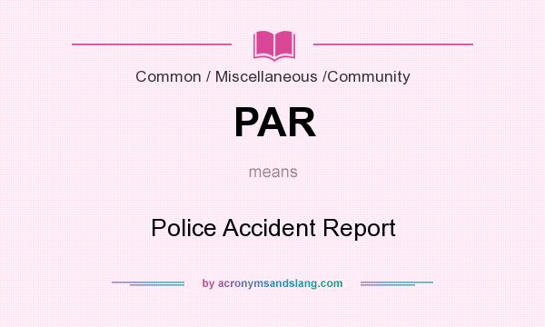 What does PAR mean? It stands for Police Accident Report