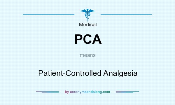 What does PCA mean? It stands for Patient-Controlled Analgesia