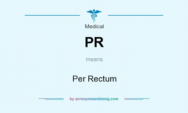 What does PR mean? It stands for Per Rectum