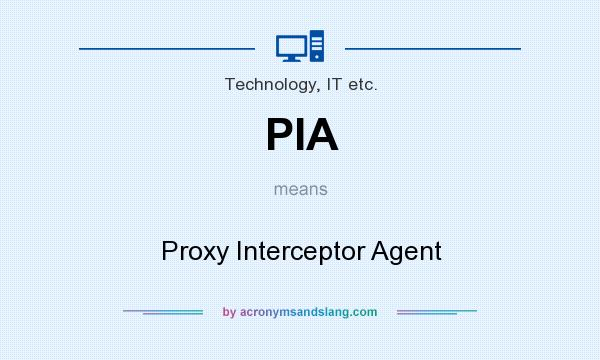 What does PIA mean? It stands for Proxy Interceptor Agent