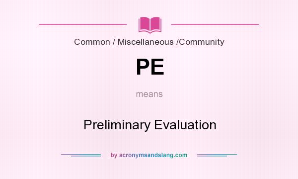 What does PE mean? It stands for Preliminary Evaluation