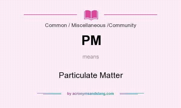 What does PM mean? It stands for Particulate Matter