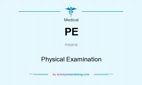 What does PE mean? It stands for Physical Examination