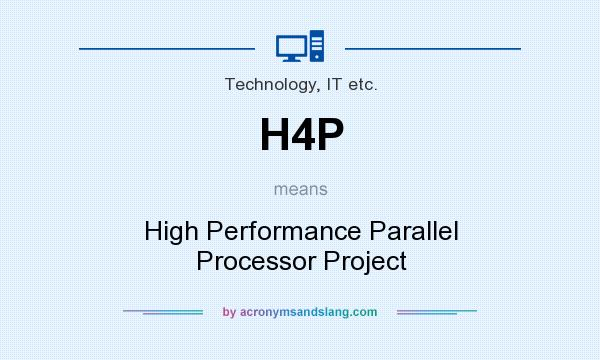 What does H4P mean? It stands for High Performance Parallel Processor Project