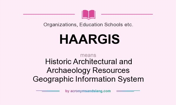 What does HAARGIS mean? It stands for Historic Architectural and Archaeology Resources Geographic Information System
