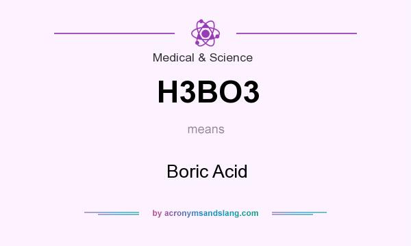 What does H3BO3 mean? It stands for Boric Acid